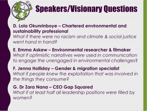 More visionary questions form the speakers: D. Lola Okunrinboye – Chartered environmental and sustainability professional What if there were no racism and climate & social justice went hand in hand? E. Emma Askew – Environmental researcher & filmaker What if optimistic narratives were used in communication to engage the unengaged in environmental challenges? F. Jenna Holliday – Gender & migration specialist What if people knew the exploitation that was involved in the things they consume? G. Dr Zara Nana – CEO Gap Squared What if at least half all leadership positions were filled by women?